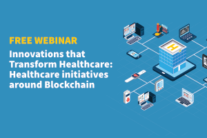 Free Webinar | Innovation that transform Healthcare: Healthcare initiatives around Blockchain